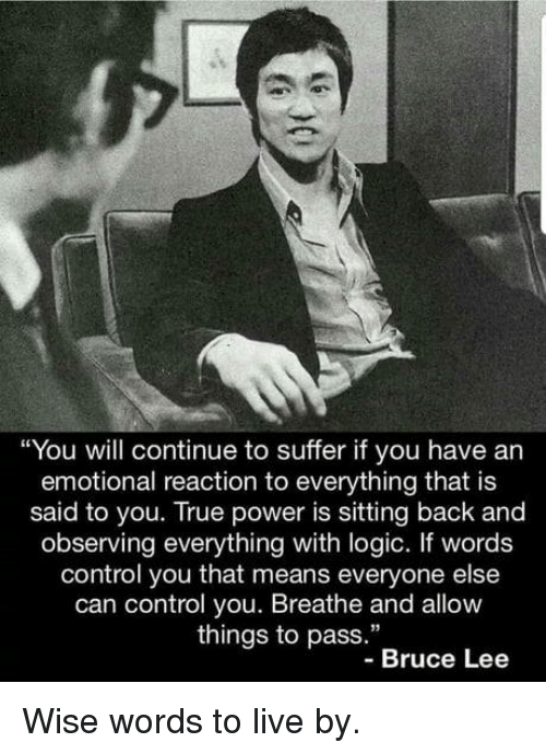 """Logic, True, and Control: """"You will continue to suffer if you have an  emotional reaction to everything that is  said to you. True power is sitting back and  observing everything with logic. If words  control you that means everyone else  can control you. Breathe and allow  things to pass.""""  -Bruce Lee Wise words to live by."""