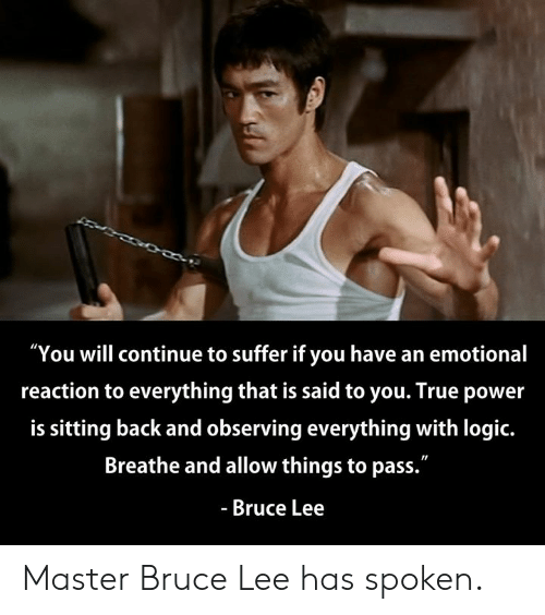 "Dank, Logic, and True: ""You will continue to suffer if you have an emotional  reaction to everything that is said to you. True power  is sitting back and observing everything with logic.  Breathe and allow things to pass.""  - Bruce Lee Master Bruce Lee has spoken."