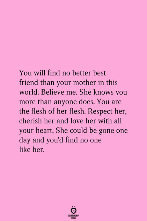 cherish: You will find no better best  friend than your mother in this  world. Believe me. She knows you  more than anyone does. You are  the flesh of her flesh. Respect her  cherish her and love her with all  your heart. She could be gone one  day and you'd find no one  like her.  RELATICNGH