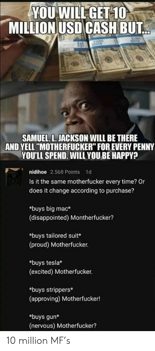 """big mac: YOU WILL GET 10  MILLION USD CASH BUT  bots  SAMUEL. L. JACKSON WILL BE THERE  AND YELL """"MOTHERFUCKER"""" FOR EVERY PENNY  YOU'LL SPEND. WILL YOUBE HAPPY?  nidihoe 2.568 Points  1d  Is it the same motherfucker every time? Or  does it change according to purchase?  *buys big mac*  (disappointed) Montherfucker?  *buys tailored suit*  (proud) Motherfucker.  *buys tesla*  (excited) Motherfucker.  *buys strippers*  (approving) Motherfucker!  *buys gun*  