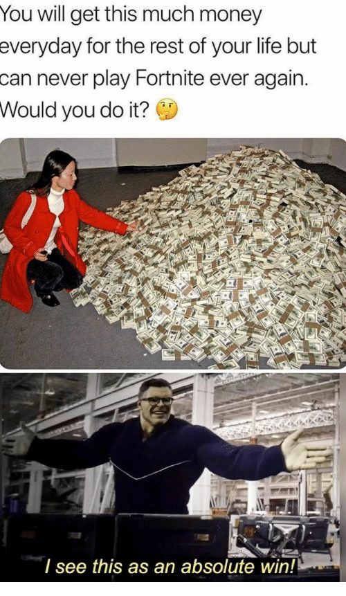 Life, Money, and Never: You will get this much money  everyday for the rest of your life but  can never play Fortnite ever again.  Would you do it?  see this as an absolute win