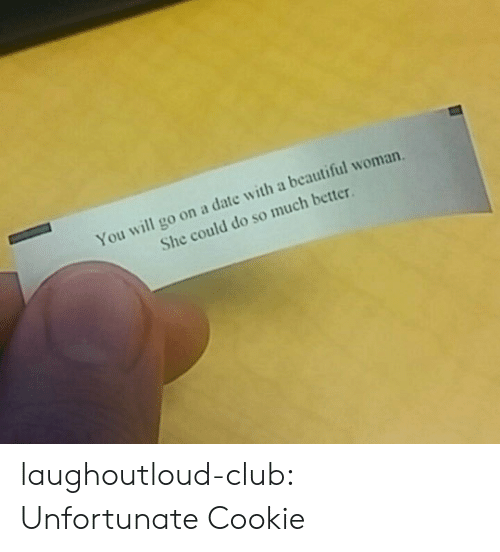Beautiful Woman: You will go on a date with a beautiful woman.  She could do so much better laughoutloud-club:  Unfortunate Cookie