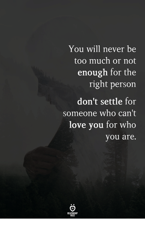 Love, Too Much, and Never: You will never be  too much or not  enough for the  right person  don't settle for  someone who can't  love you for who  you are.