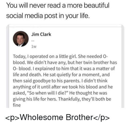 """Beautiful, Life, and Parents: You will never read a more beautiful  social media post in your life  Jim Clark  1W  Today, I operated on a little girl. She needed O  blood. We didn't have any, but her twin brother has  O- blood. I explained to him that it was a matter of  life and death. He sat quietly for a moment, and  then said goodbye to his parents. I didn't think  anything of it until after we took his blood and he  asked, """"So when will I die?"""" He thought he was  giving his life for hers. Thankfully, they'll both be  fine <p>Wholesome Brother</p>"""
