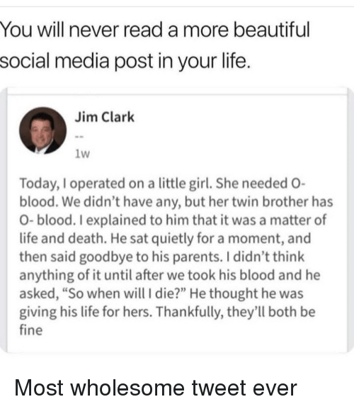"""Beautiful, Life, and Parents: You will never read a more beautiful  social media post in your life.  Jim Clark  1w  Today,I operated on a little girl. She needed O-  blood. We didn't have any, but her twin brother has  O- blood. I explained to him that it was a matter of  life and death. He sat quietly for a moment, and  then said goodbye to his parents. I didn't think  anything of it until after we took his blood and he  asked, """"So when will I die?"""" He thought he was  giving his life for hers. Thankfully, they'll both be  fine Most wholesome tweet ever"""