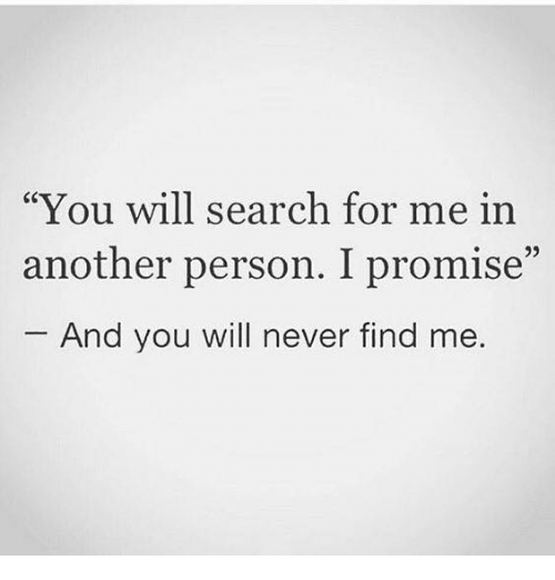 "Memes, Search, and Never: You will search for me in  another person. I promise""  And you will never find me."