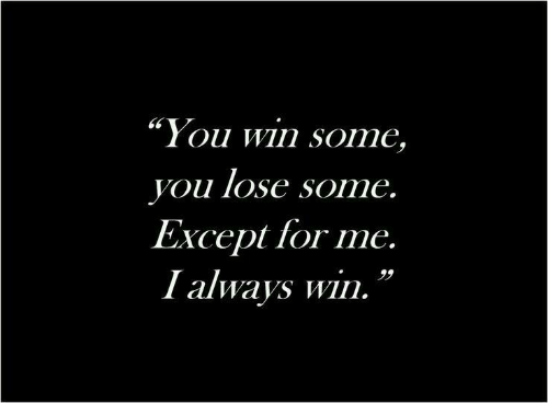 "You, For, and Win: ""You win some,  you lose some.  Except for me.  I always win."
