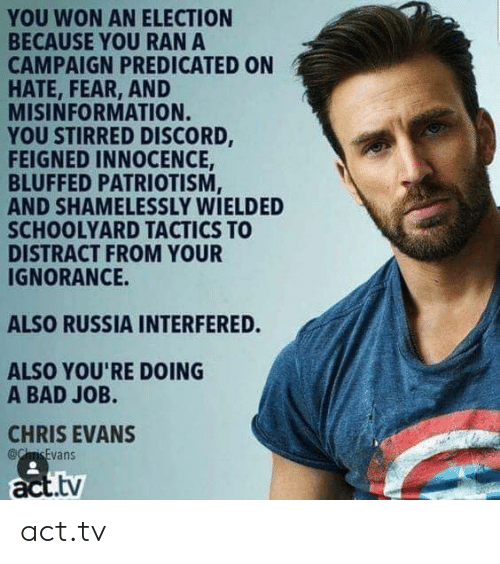 Chris Evans: YOU WON AN ELECTION  BECAUSE YOU RAN A  CAMPAIGN PREDICATED ON  HATE, FEAR, AND  MISINFORMATION.  YOU STIRRED DISCORD,  FEIGNED INNOCENCE  BLUFFED PATRIOTISM  AND SHAMELESSLY WIELDED  SCHOOLYARD TACTICS TO  DISTRACT FROM YOUR  IGNORANCE.  ALSO RUSSIA INTERFERED.  ALSO YOU'RE DOING  A BAD JOB.  CHRIS EVANS  act.tv act.tv