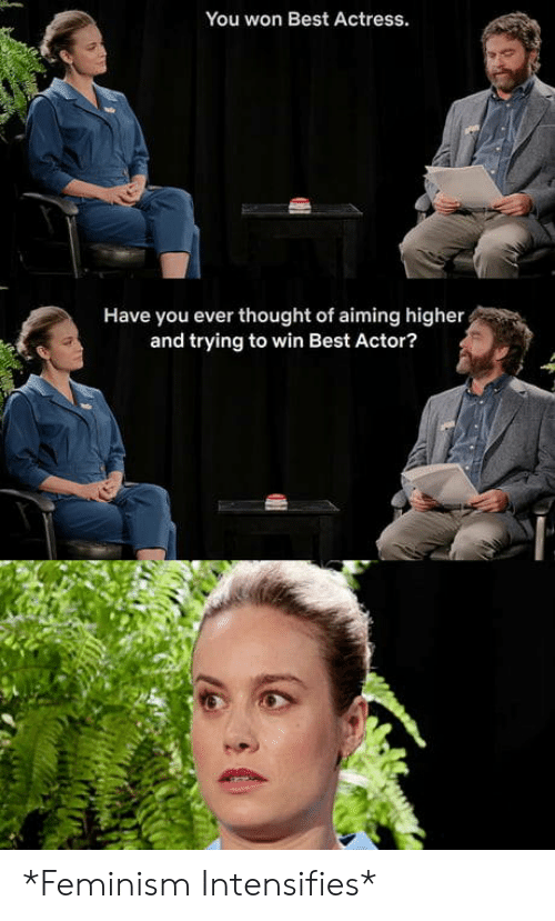 actor: You won Best Actress.  Have you ever thought of aiming higher  and trying to win Best Actor? *Feminism Intensifies*
