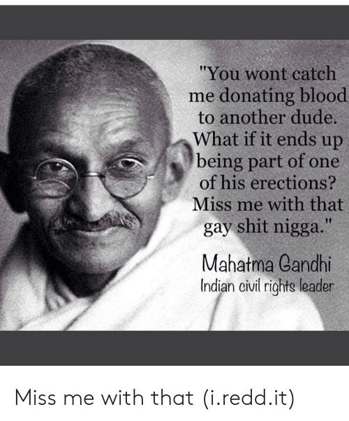 "Dude What: ""You wont catch  me donating blood  to another dude.  What if it ends up  being part of one  of his erections?  Miss me with that  gay shit nigga.""  Mahatma eandhi  Indian civi righte leader Miss me with that (i.redd.it)"