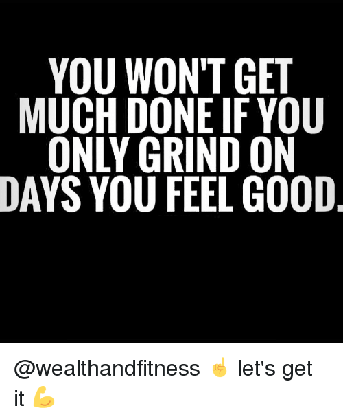 Gym, Good, and You: YOU WONT GET  MUCH DONE IF YOU  ONLY GRIND ON  DAYS YOU FEEL GOOD @wealthandfitness ☝️ let's get it 💪