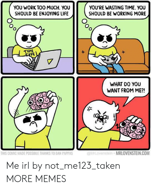 Wasting Time: YOU WORK TOO MUCH. YOU  SHOULD BE ENJOYING LIFE  YOU'RE WASTING TIME. YOU  SHOULD BE WORKING MORE  УРЕ  TYPE  WHAT DO YOU  WANT FROM ME?!  enstein MRLOVENSTEIN.COM  HIS COMIC MADE POSSIBLE THANKS TO DAN PAPPAS Me irl by not_me123_taken MORE MEMES