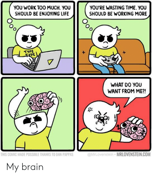 Wasting Time: YOU WORK TOO MUCH. YOU  SHOULD BE ENJOYING LIFE  YOU'RE WASTING TIME. YOU  SHOULD BE WORKING MORE  TYPE  TPE  WHAT DO YOU  WANT FROM ME?!  THIS COMIC MADE POSSIBLE THANKS TO DAN PAPPAS  @MrLovenstein MRLOVENSTEIN.COM My brain