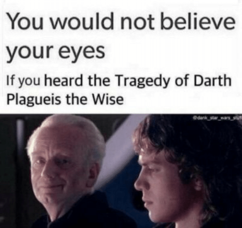 darth: You would not believe  your eyes  If you heard the Tragedy of Darth  Plagueis the Wise  edank star wars