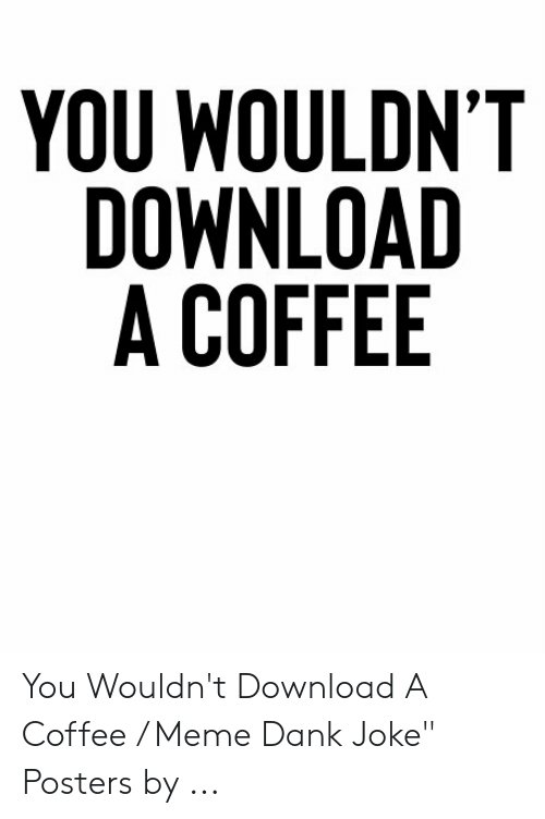 "Dank Joke: YOU WOULDN'T  DOWNLOAD  A COFFEE You Wouldn't Download A Coffee / Meme Dank Joke"" Posters by ..."