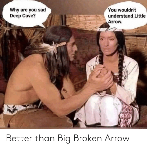 Sad: You wouldn't  Why are you sad  Deep Cave?  understand Little  Arrow. Better than Big Broken Arrow