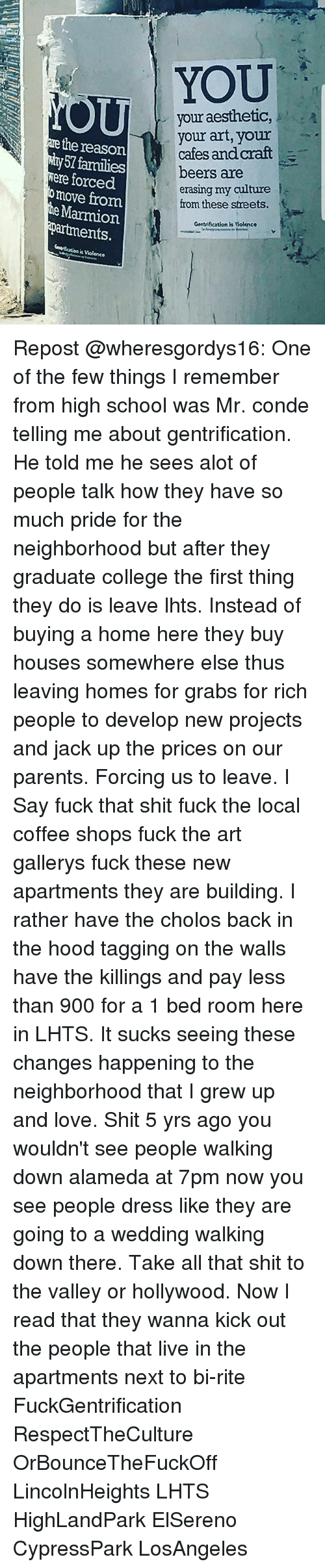 develope: YOU  your aesthetic,  your art, your  cafes and craft-  beers are  erasing my culture  from these streets. f  the reason  57 families  ere forced  torced  omove from  Marmion  artments,.  Gentrification is Molknce  t Violenee Repost @wheresgordys16: One of the few things I remember from high school was Mr. conde telling me about gentrification. He told me he sees alot of people talk how they have so much pride for the neighborhood but after they graduate college the first thing they do is leave lhts. Instead of buying a home here they buy houses somewhere else thus leaving homes for grabs for rich people to develop new projects and jack up the prices on our parents. Forcing us to leave. I Say fuck that shit fuck the local coffee shops fuck the art gallerys fuck these new apartments they are building. I rather have the cholos back in the hood tagging on the walls have the killings and pay less than 900 for a 1 bed room here in LHTS. It sucks seeing these changes happening to the neighborhood that I grew up and love. Shit 5 yrs ago you wouldn't see people walking down alameda at 7pm now you see people dress like they are going to a wedding walking down there. Take all that shit to the valley or hollywood. Now I read that they wanna kick out the people that live in the apartments next to bi-rite FuckGentrification RespectTheCulture OrBounceTheFuckOff LincolnHeights LHTS HighLandPark ElSereno CypressPark LosAngeles