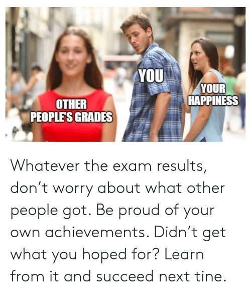 Proud, Happiness, and Got: YOU  YOUR  HAPPINESS  OTHER  PEOPLE'S GRADES Whatever the exam results, don't worry about what other people got. Be proud of your own achievements. Didn't get what you hoped for? Learn from it and succeed next tine.