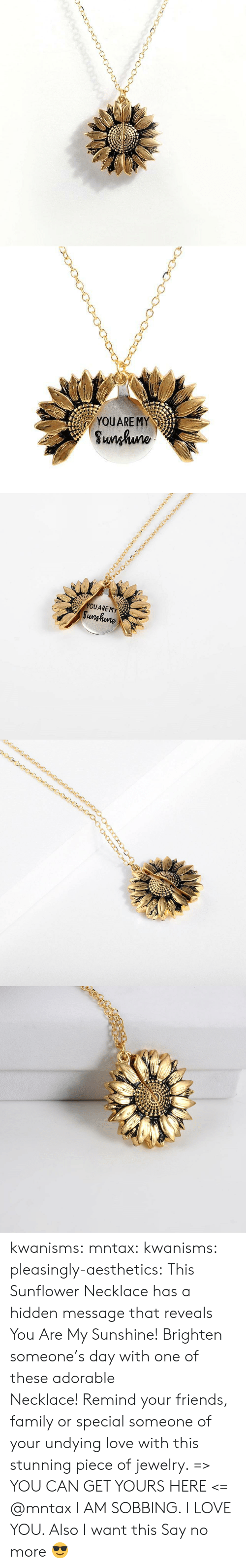 sobbing: YOUARE MY  Sunhuno   YOUARE MY  Sunghune kwanisms:  mntax:  kwanisms:  pleasingly-aesthetics:  This Sunflower Necklace has a hidden message that reveals You Are My Sunshine! Brighten someone's day with one of these adorable Necklace! Remind your friends, family or special someone of your undying love with this stunning piece of jewelry. => YOU CAN GET YOURS HERE <=   @mntax   I AM SOBBING. I LOVE YOU. Also I want this  Say no more 😎