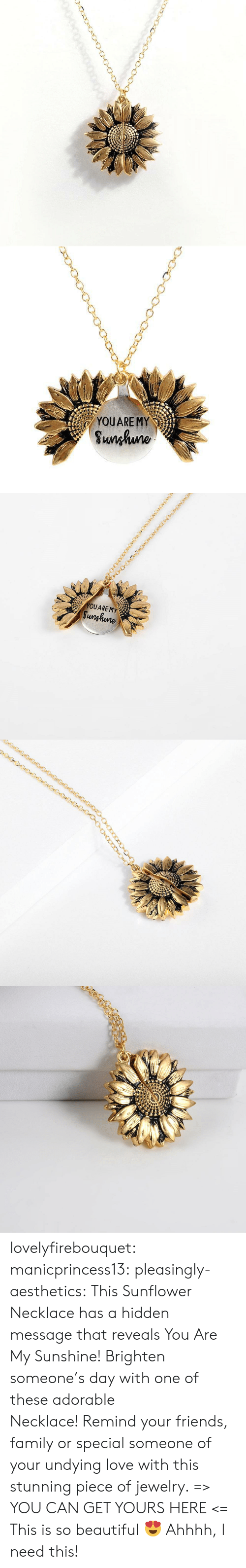 I Need This: YOUARE MY  Sunhuno   YOUARE MY  Sunghune lovelyfirebouquet:  manicprincess13: pleasingly-aesthetics:  This Sunflower Necklace has a hidden message that reveals You Are My Sunshine! Brighten someone's day with one of these adorable Necklace!Remind your friends, family or special someone of your undying love with this stunning piece of jewelry. => YOU CAN GET YOURS HERE <=   This is so beautiful 😍   Ahhhh, I need this!