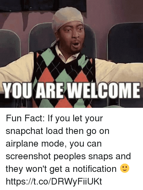 Moded: YOUAREWELCOME Fun Fact: If you let your snapchat load then go on airplane mode, you can screenshot peoples snaps and they won't get a notification 🙂 https://t.co/DRWyFiiUKt