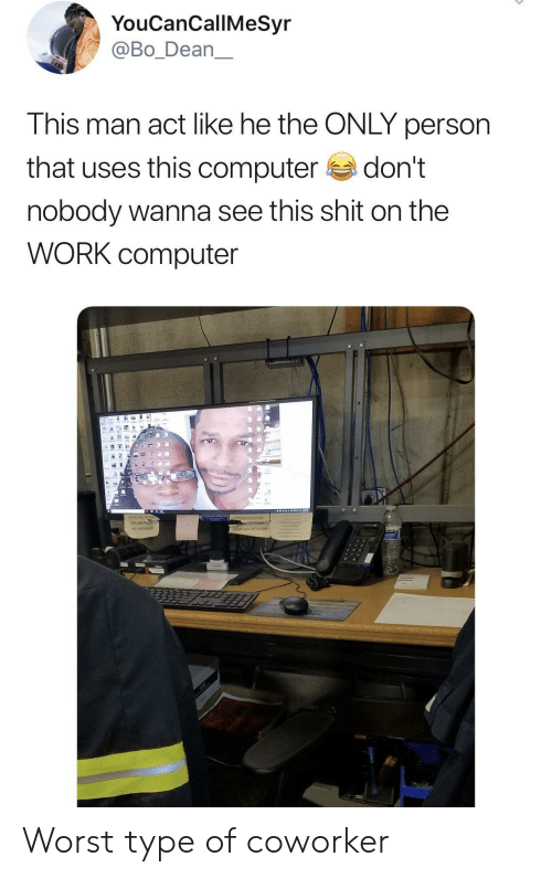 Shit, Work, and Computer: YouCanCallMeSyr  @Bo_Dean  This man act like he the ONLY person  that uses this computer  don't  nobody wanna see this shit on the  WORK computer  16 Worst type of coworker