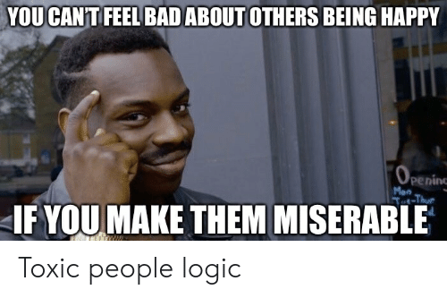 Bad, Logic, and Happy: YOUCAN'T FEEL BAD ABOUT OTHERS BEING HAPPY  Peninc  Mon  -Thur  IF YOU MAKE THEM MISERABLE Toxic people logic