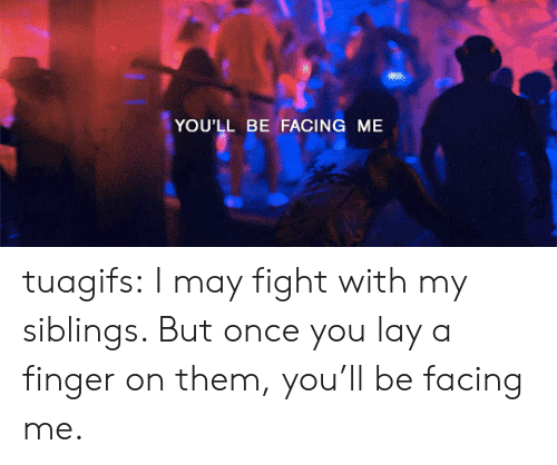 My Siblings: YOU'LL BE FACING ME tuagifs:  I may fight with my siblings. But once you lay a finger on them, you'll be facing me.