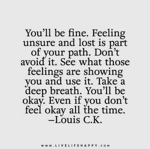 Lost, Okay, and Time: You'll be fine. Feeling  unsure and lost is part  of your path. Don't  avoid it. See what those  feelings are showing  you and use it. Take a  deep breath. You'll be  okay. Even if you don't  feel okay all the time.  -Louis C.K.  www.LIVELIFEHAPPY.COM