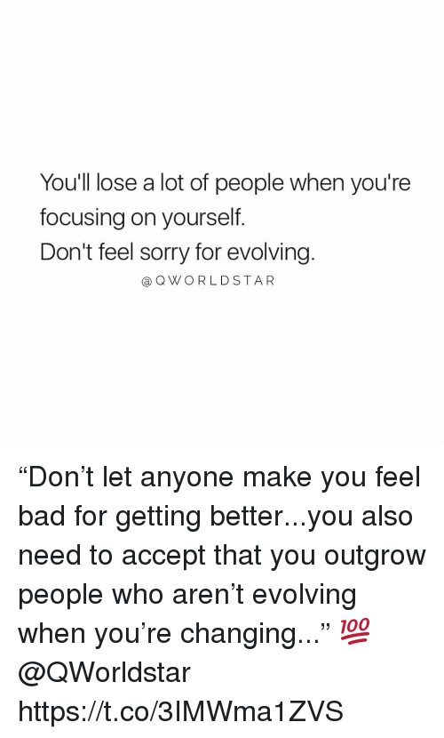 """Bad, Sorry, and Who: You'll lose a lot of people when you're  focusing on yourself.  Don't feel sorry for evolving  @OWORLDSTAR """"Don't let anyone make you feel bad for getting better...you also need to accept that you outgrow people who aren't evolving when you're changing..."""" 💯 @QWorldstar https://t.co/3IMWma1ZVS"""