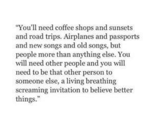 Invitation: You'll need coffee shops and sunsets  and road trips. Airplanes and passports  and new songs and old songs, but  people more than anything else. You  will need other people and you will  need to be that other person to  someone else, a living breathing  screaming invitation to believe better  things.