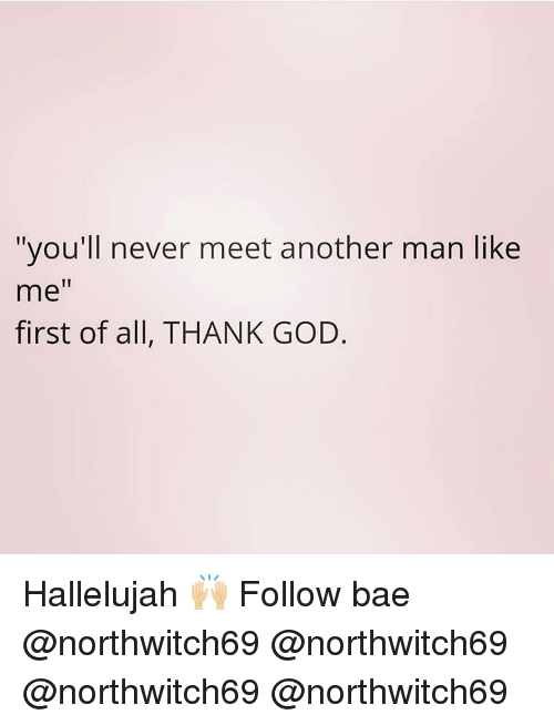 """Bae, God, and Hallelujah: """"you'll never meet another man like  me""""  first of all, THANK GOD. Hallelujah 🙌🏼 Follow bae @northwitch69 @northwitch69 @northwitch69 @northwitch69"""