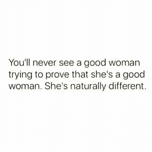 A Good Woman: You'll never see a good woman  trying to prove that she's a good  woman. She's naturally different