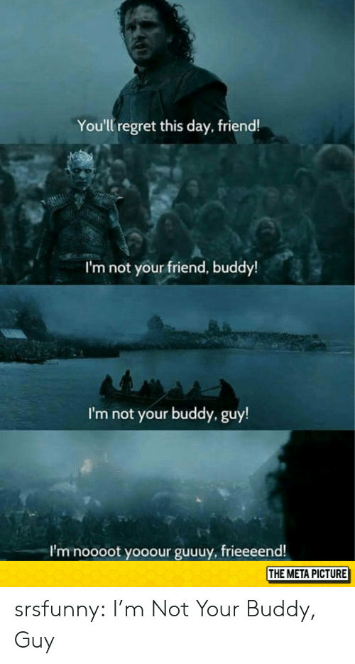 buddy guy: You'll regret this day, friend!  I'm not your friend, buddy!  I'm not your buddy, guy!  I'm noooot yooour guuuy, frieeeend!  THE META PICTURE srsfunny:  I'm Not Your Buddy, Guy