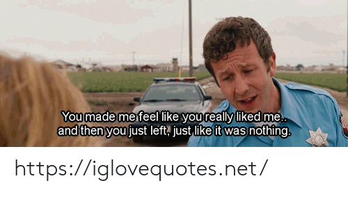 Net, You, and Href: Youmade mefeel like youreally likedme  and then you fust left, just like it was nothing. https://iglovequotes.net/
