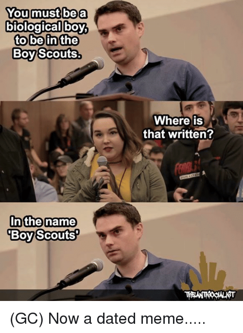 boy scouts: Youmustlbea  boy  to be in the  Boy Scouts.  Where is  that written?  nthe name  Boy Scouts (GC) Now a dated meme.....