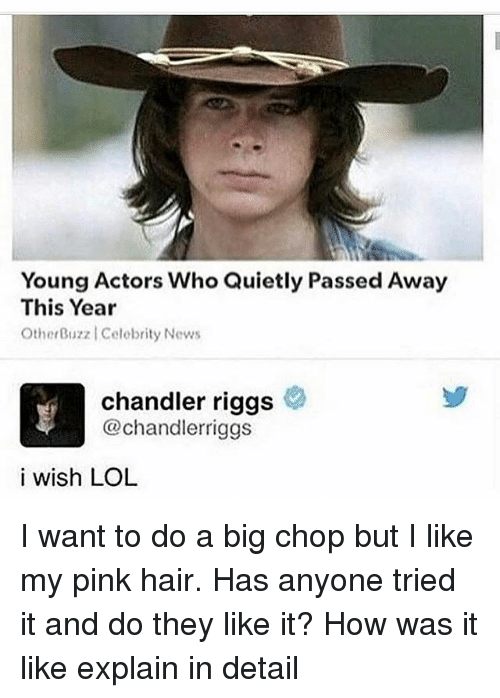 Dank, Lol, and News: Young Actors Who Quietly Passed Away  This Year  Ot y News  therBuzz Celebrit  Chandler riggs  @chandlerriggs  i wish LOL I want to do a big chop but I like my pink hair. Has anyone tried it and do they like it? How was it like explain in detail