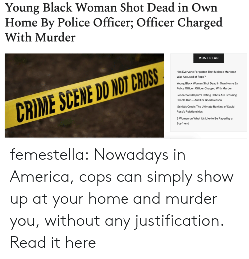 Rape: Young Black Woman Shot Dead in Own  Home By Police Officer; Officer Charged  With Murder  MOST READ  Has Everyone Forgotten That Melanie Martinez  Was Accused f Rape?  Young Black Woman Shot Dead in Own Home By  Police Officer; Officer Charged With Murder  Leonardo DiCaprio's Dating Habits Are Grossing  And For Good Reason  People Out  CRIME SCENE DO NOT CROSS  'Schitt's Creek: The Ultimate Ranking of David  Rose's Relationships  5 Women on What It's Like to Be Raped by a  Boyfriend femestella: Nowadays in America, cops can simply show up at your home and murder you, without any justification. Read it here