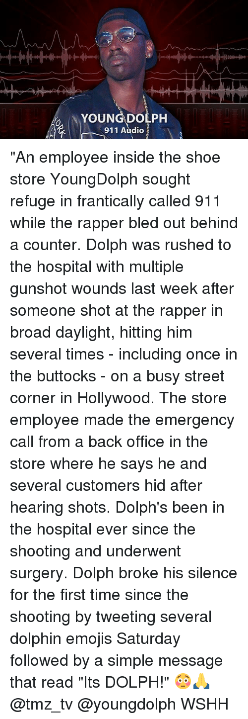 "Memes, Wshh, and Dolphin: YOUNG DOLPH  911 Audio ""An employee inside the shoe store YoungDolph sought refuge in frantically called 911 while the rapper bled out behind a counter. Dolph was rushed to the hospital with multiple gunshot wounds last week after someone shot at the rapper in broad daylight, hitting him several times - including once in the buttocks - on a busy street corner in Hollywood. The store employee made the emergency call from a back office in the store where he says he and several customers hid after hearing shots. Dolph's been in the hospital ever since the shooting and underwent surgery. Dolph broke his silence for the first time since the shooting by tweeting several dolphin emojis Saturday followed by a simple message that read ""Its DOLPH!"" 😳🙏 @tmz_tv @youngdolph WSHH"