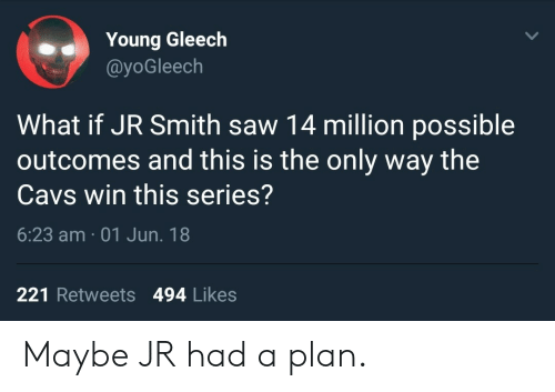 Planful: Young Gleech  @yoGleech  What if JR Smith saw 14 million possible  outcomes and this is the only way the  Cavs win this series?  6:23 am 01 Jun. 18  221 Retweets 494 Likes Maybe JR had a plan.