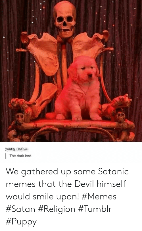 Gathered: young-replica:  The dark lord. We gathered up some Satanic memes that the Devil himself would smile upon! #Memes #Satan #Religion #Tumblr #Puppy