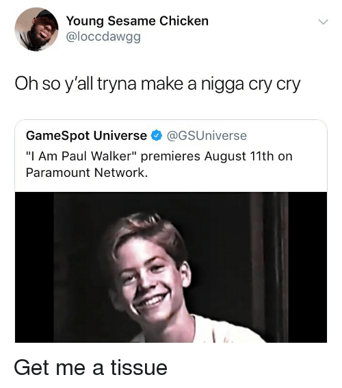 """paramount: Young Sesame Chicken  @loccdawgg  Oh so y'all tryna make a nigga cry cry  GameSpot Universe @GSUniverse  """"I Am Paul Walker"""" premieres August 11th on  Paramount Network. Get me a tissue"""