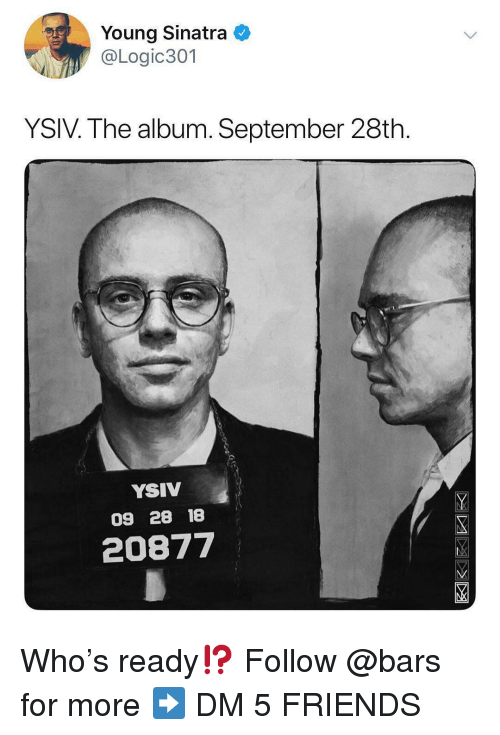 Friends, Memes, and 🤖: Young Sinatra  @Logic301  YSIV. The album. September 28th  YSIV  09 28 18  20877 Who's ready⁉️ Follow @bars for more ➡️ DM 5 FRIENDS