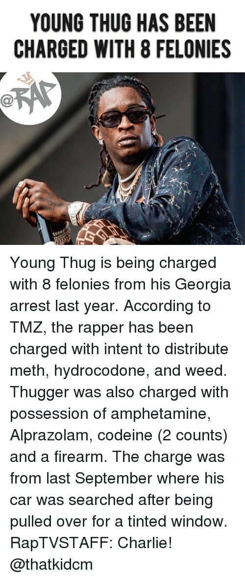 Charlie, Hydrocodone, and Memes: YOUNG THUG HAS BEEN  CHARGED WITH 8 FELONIES Young Thug is being charged with 8 felonies from his Georgia arrest last year. According to TMZ, the rapper has been charged with intent to distribute meth, hydrocodone, and weed. Thugger was also charged with possession of amphetamine, Alprazolam, codeine (2 counts) and a firearm. The charge was from last September where his car was searched after being pulled over for a tinted window. RapTVSTAFF: Charlie! @thatkidcm
