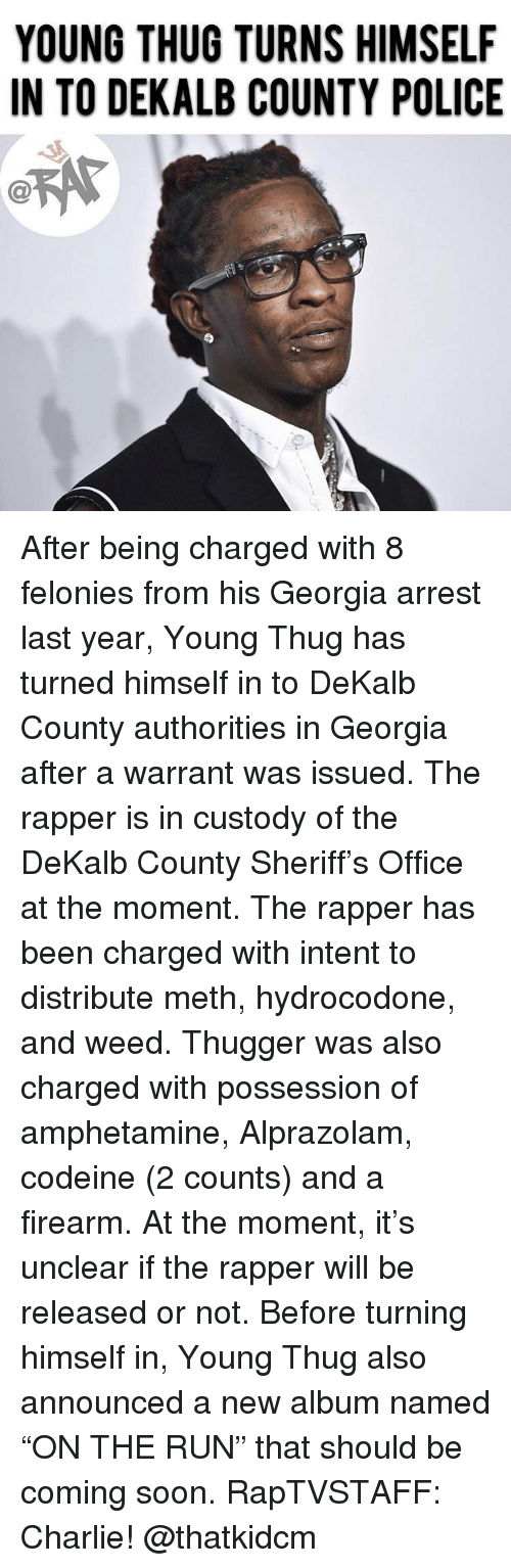 """Charlie, Hydrocodone, and Memes: YOUNG THUG TURNS HIMSELF  IN TO DEKALB COUNTY POLICE  C@ After being charged with 8 felonies from his Georgia arrest last year, Young Thug has turned himself in to DeKalb County authorities in Georgia after a warrant was issued. The rapper is in custody of the DeKalb County Sheriff's Office at the moment. The rapper has been charged with intent to distribute meth, hydrocodone, and weed. Thugger was also charged with possession of amphetamine, Alprazolam, codeine (2 counts) and a firearm. At the moment, it's unclear if the rapper will be released or not. Before turning himself in, Young Thug also announced a new album named """"ON THE RUN"""" that should be coming soon. RapTVSTAFF: Charlie! @thatkidcm"""