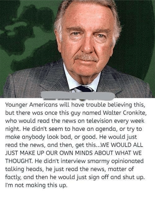 Bad, Memes, and News: Younger Americans will have trouble believing this,  but there was once this guy named Walter Cronkite,  who would read the news on television every week  night. He didn't seem to have an agenda, or try to  make anybody look bad, or good. He would just  read the news, and then, get this...WE WOULD ALL  JUST MAKE UP OUR OWN MINDS ABOUT WHAT WE  THOUGHT. He didn't interview smarmy opinionated  talking heads, he just read the news, matter of  factly, and then he would just sign off and shut up.  I'm not making this up.