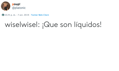 Tumblr, Twitter, and Blog: youp!  @platonic   10:25 p. m. 7 oct. 2019 Twitter Web Client wiselwisel: ¡Que son líquidos!