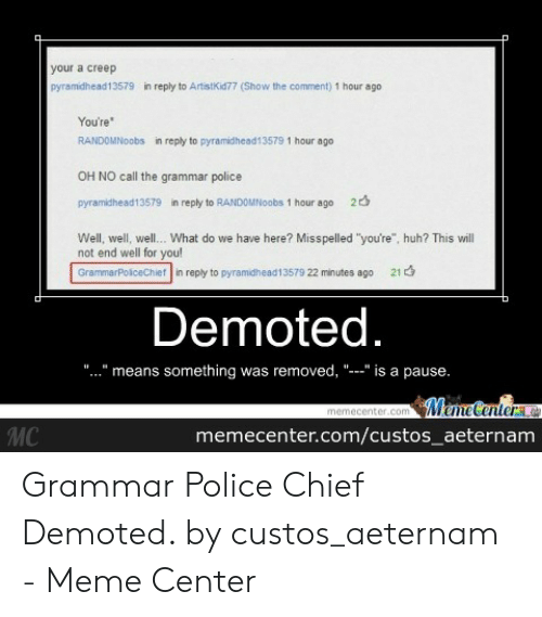 """Grammar Police Meme: your a creep  pyramidhead13579  in reply to ArtistKid77 (Show the comment) 1 hour ago  You're  RANDOMNoobs  in reply to pyramidhead13579 1 hour ago  OH NO call the grammar police  2  pyramidhead13579  in reply to RANDOMNoobs 1 hour ago  Well, well, well. What do we have here? Misspelled """"you're"""", huh? This will  not end well for you!  GrammarPoiceChief in reply to pyramidhead13579 22 minutes ago  21  Demoted.  """"."""" is a pause.  removed, """"  something was  means  MemeCenter e  memecenter.com  МC  memecenter.com/custos_aeternam Grammar Police Chief Demoted. by custos_aeternam - Meme Center"""