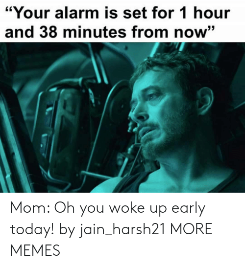 "Dank, Memes, and Target: ""Your alarm is set for 1 hour  and 38 minutes from now"" Mom: Oh you woke up early today! by jain_harsh21 MORE MEMES"