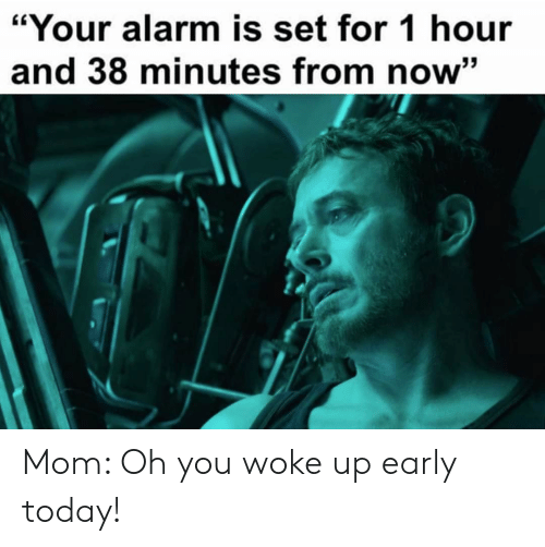 """Alarm, Today, and Mom: """"Your alarm is set for 1 hour  and 38 minutes from now"""" Mom: Oh you woke up early today!"""